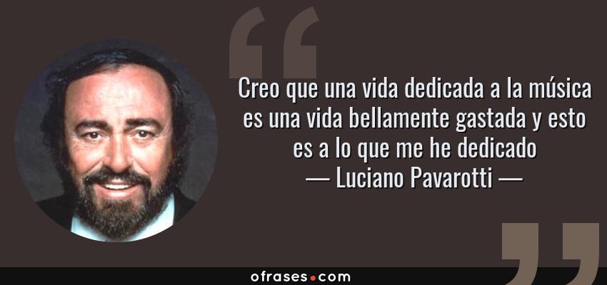 Frases de Luciano Pavarotti - Creo que una vida dedicada a la música es una vida bellamente gastada y esto es a lo que me he dedicado