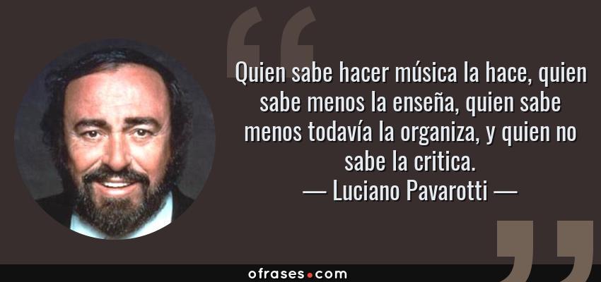 Frases de Luciano Pavarotti - Quien sabe hacer música la hace, quien sabe menos la enseña, quien sabe menos todavía la organiza, y quien no sabe la critica.