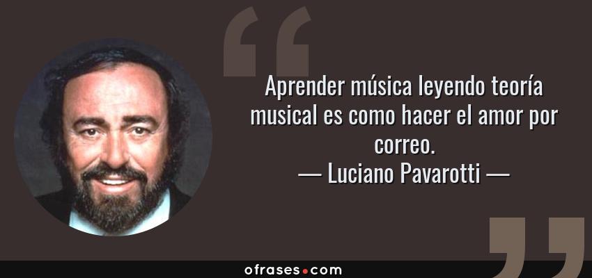 Frases de Luciano Pavarotti - Aprender música leyendo teoría musical es como hacer el amor por correo.