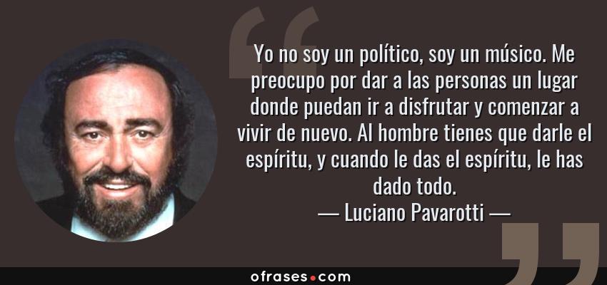 Frases de Luciano Pavarotti - Yo no soy un político, soy un músico. Me preocupo por dar a las personas un lugar donde puedan ir a disfrutar y comenzar a vivir de nuevo. Al hombre tienes que darle el espíritu, y cuando le das el espíritu, le has dado todo.