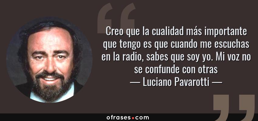 Frases de Luciano Pavarotti - Creo que la cualidad más importante que tengo es que cuando me escuchas en la radio, sabes que soy yo. Mi voz no se confunde con otras