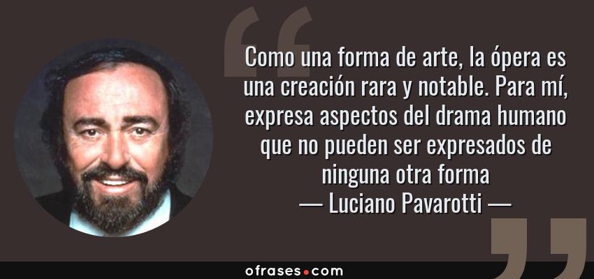 Frases de Luciano Pavarotti - Como una forma de arte, la ópera es una creación rara y notable. Para mí, expresa aspectos del drama humano que no pueden ser expresados de ninguna otra forma