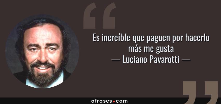 Frases de Luciano Pavarotti - Es increíble que paguen por hacerlo más me gusta