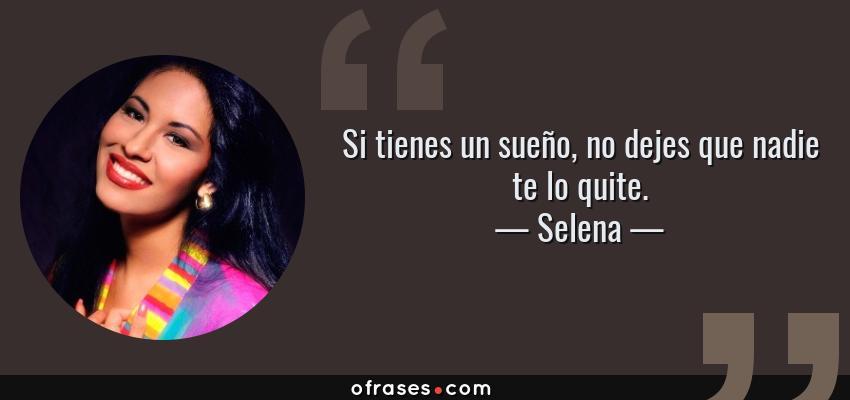 Frases de Selena - Si tienes un sueño, no dejes que nadie te lo quite.