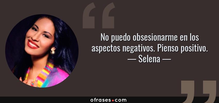 Frases de Selena - No puedo obsesionarme en los aspectos negativos. Pienso positivo.