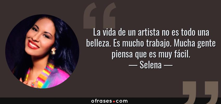 Frases de Selena - La vida de un artista no es todo una belleza. Es mucho trabajo. Mucha gente piensa que es muy fácil.
