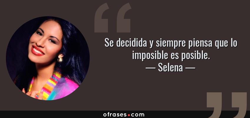 Frases de Selena - Se decidida y siempre piensa que lo imposible es posible.