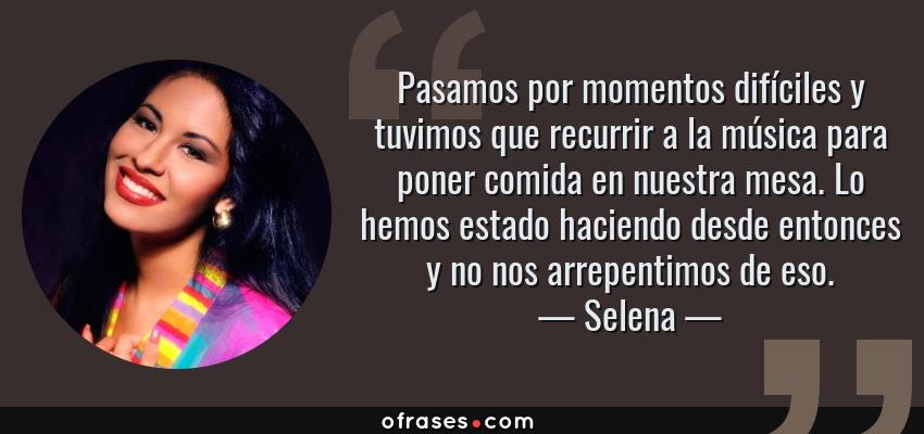 Frases de Selena - Pasamos por momentos difíciles y tuvimos que recurrir a la música para poner comida en nuestra mesa. Lo hemos estado haciendo desde entonces y no nos arrepentimos de eso.