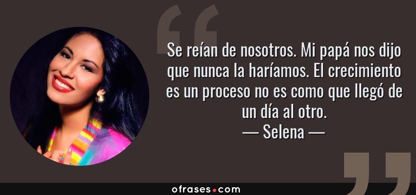 Frases de Selena - Se reían de nosotros. Mi papá nos dijo que nunca la haríamos. El crecimiento es un proceso no es como que llegó de un día al otro.