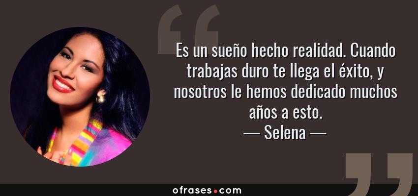 Frases de Selena - Es un sueño hecho realidad. Cuando trabajas duro te llega el éxito, y nosotros le hemos dedicado muchos años a esto.