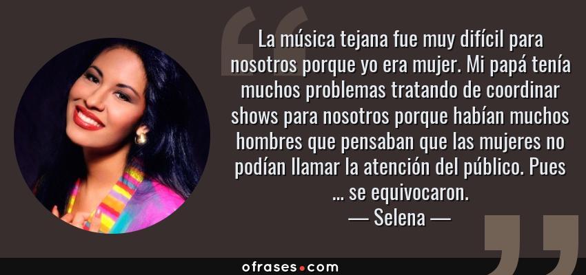 Frases de Selena - La música tejana fue muy difícil para nosotros porque yo era mujer. Mi papá tenía muchos problemas tratando de coordinar shows para nosotros porque habían muchos hombres que pensaban que las mujeres no podían llamar la atención del público. Pues … se equivocaron.