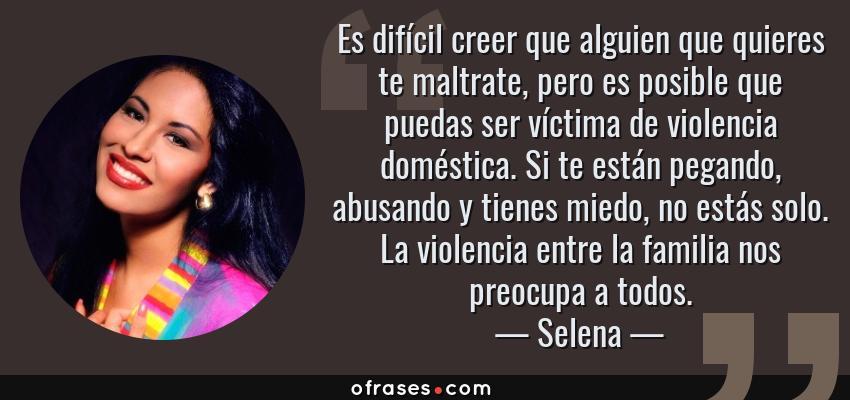 Frases de Selena - Es difícil creer que alguien que quieres te maltrate, pero es posible que puedas ser víctima de violencia doméstica. Si te están pegando, abusando y tienes miedo, no estás solo. La violencia entre la familia nos preocupa a todos.
