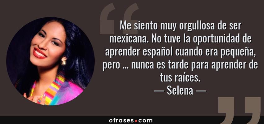 Frases de Selena - Me siento muy orgullosa de ser mexicana. No tuve la oportunidad de aprender español cuando era pequeña, pero … nunca es tarde para aprender de tus raíces.