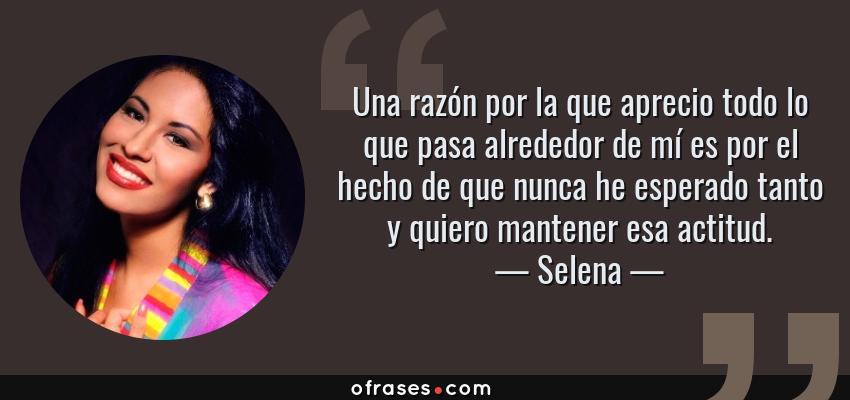 Frases de Selena - Una razón por la que aprecio todo lo que pasa alrededor de mí es por el hecho de que nunca he esperado tanto y quiero mantener esa actitud.