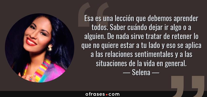 Frases de Selena - Esa es una lección que debemos aprender todos. Saber cuándo dejar ir algo o a alguien. De nada sirve tratar de retener lo que no quiere estar a tu lado y eso se aplica a las relaciones sentimentales y a las situaciones de la vida en general.