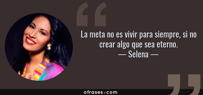 Frases de Selena - La meta no es vivir para siempre, si no crear algo que sea eterno.