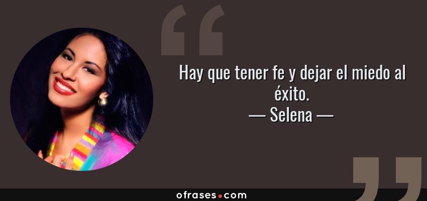 Frases de Selena - Hay que tener fe y dejar el miedo al éxito.