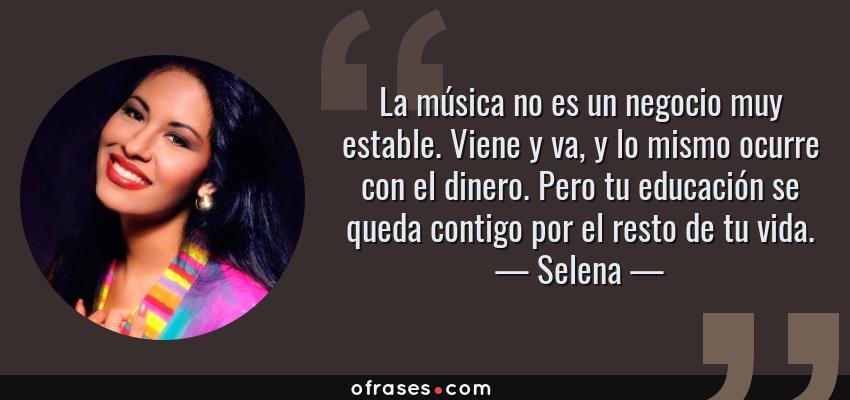 Frases de Selena - La música no es un negocio muy estable. Viene y va, y lo mismo ocurre con el dinero. Pero tu educación se queda contigo por el resto de tu vida.