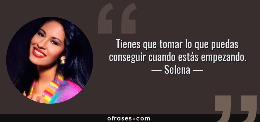 Frases de Selena - Tienes que tomar lo que puedas conseguir cuando estás empezando.