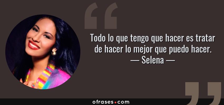 Frases de Selena - Todo lo que tengo que hacer es tratar de hacer lo mejor que puedo hacer.