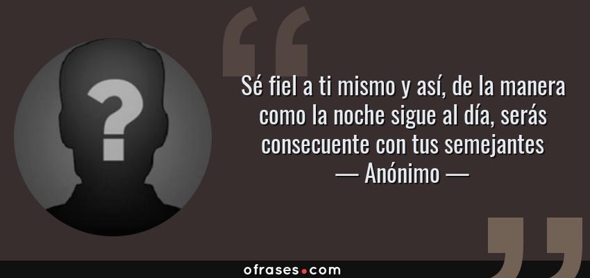 Frases de Anónimo - Sé fiel a ti mismo y así, de la manera como la noche sigue al día, serás consecuente con tus semejantes