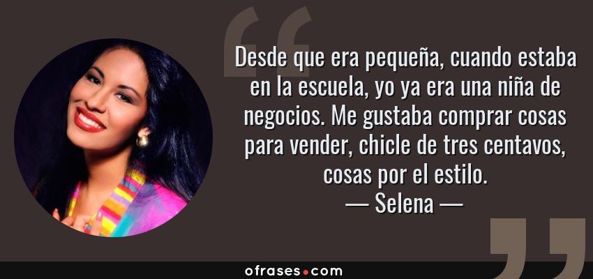 Frases de Selena - Desde que era pequeña, cuando estaba en la escuela, yo ya era una niña de negocios. Me gustaba comprar cosas para vender, chicle de tres centavos, cosas por el estilo.