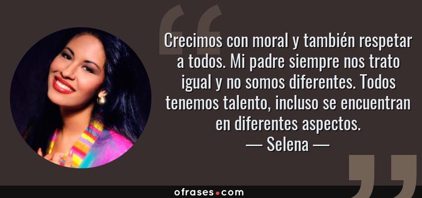 Frases de Selena - Crecimos con moral y también respetar a todos. Mi padre siempre nos trato igual y no somos diferentes. Todos tenemos talento, incluso se encuentran en diferentes aspectos.