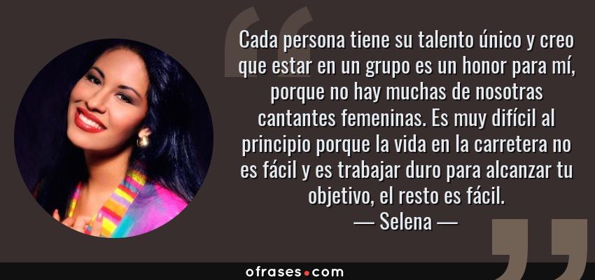Frases de Selena - Cada persona tiene su talento único y creo que estar en un grupo es un honor para mí, porque no hay muchas de nosotras cantantes femeninas. Es muy difícil al principio porque la vida en la carretera no es fácil y es trabajar duro para alcanzar tu objetivo, el resto es fácil.