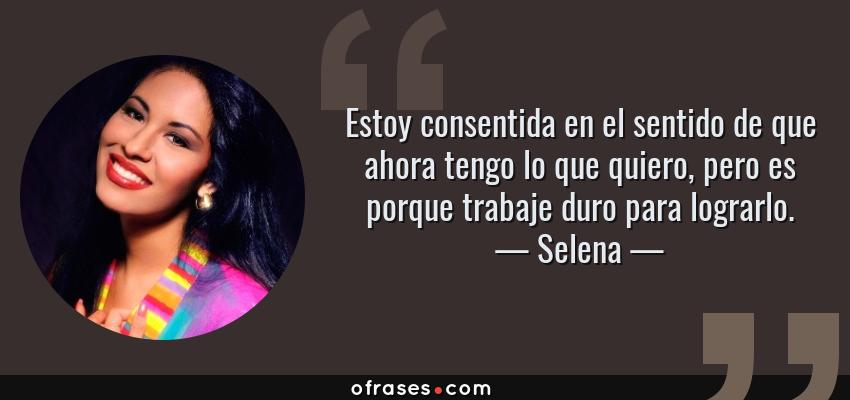 Frases de Selena - Estoy consentida en el sentido de que ahora tengo lo que quiero, pero es porque trabaje duro para lograrlo.