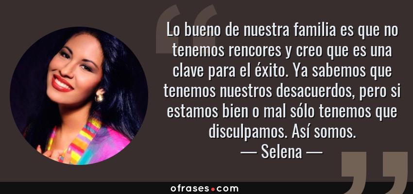 Frases de Selena - Lo bueno de nuestra familia es que no tenemos rencores y creo que es una clave para el éxito. Ya sabemos que tenemos nuestros desacuerdos, pero si estamos bien o mal sólo tenemos que disculpamos. Así somos.