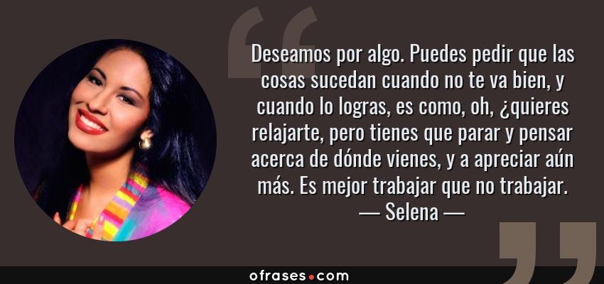 Frases de Selena - Deseamos por algo. Puedes pedir que las cosas sucedan cuando no te va bien, y cuando lo logras, es como, oh, ¿quieres relajarte, pero tienes que parar y pensar acerca de dónde vienes, y a apreciar aún más. Es mejor trabajar que no trabajar.