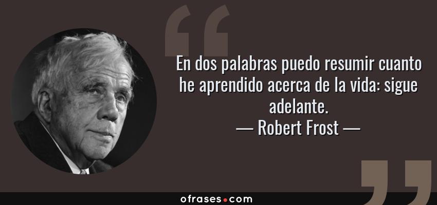 Frases de Robert Frost - En dos palabras puedo resumir cuanto he aprendido acerca de la vida: sigue adelante.