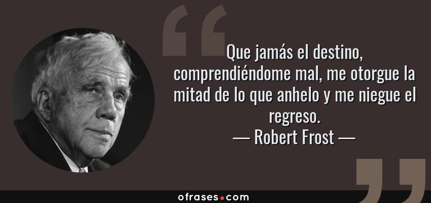 Frases de Robert Frost - Que jamás el destino, comprendiéndome mal, me otorgue la mitad de lo que anhelo y me niegue el regreso.