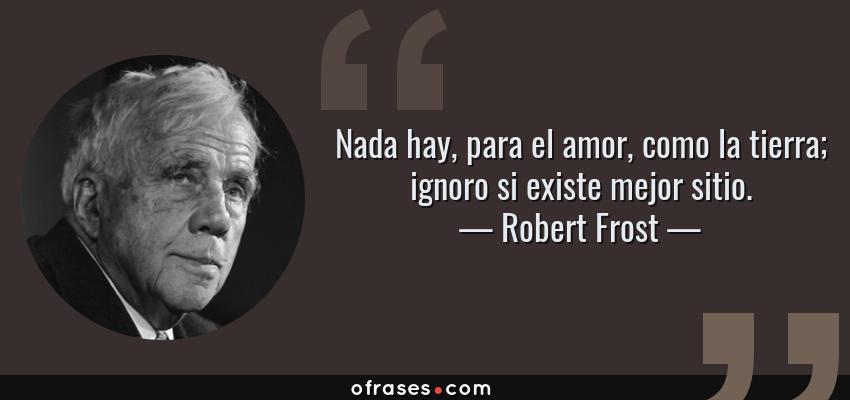 Frases de Robert Frost - Nada hay, para el amor, como la tierra; ignoro si existe mejor sitio.