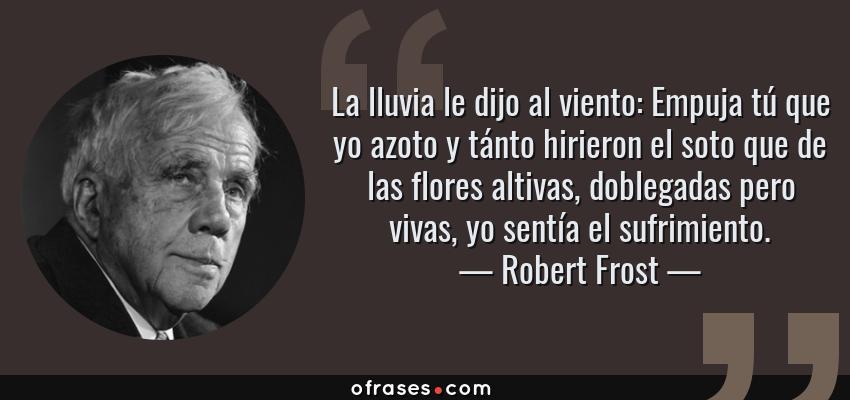 Frases de Robert Frost - La lluvia le dijo al viento: Empuja tú que yo azoto y tánto hirieron el soto que de las flores altivas, doblegadas pero vivas, yo sentía el sufrimiento.