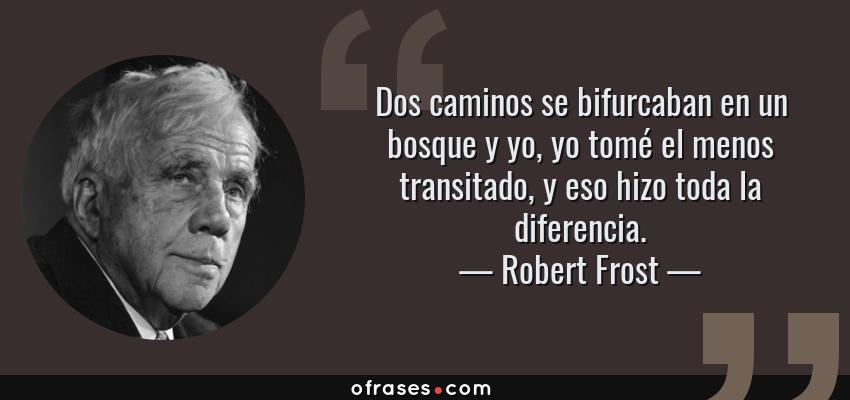 Frases de Robert Frost - Dos caminos se bifurcaban en un bosque y yo, yo tomé el menos transitado, y eso hizo toda la diferencia.