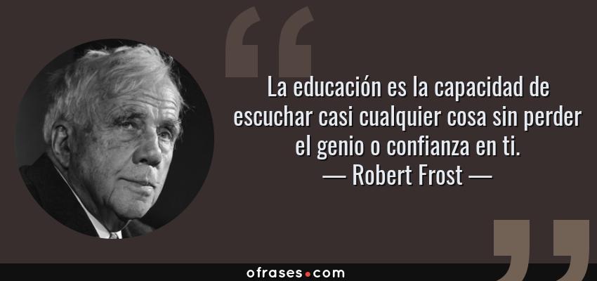 Frases de Robert Frost - La educación es la capacidad de escuchar casi cualquier cosa sin perder el genio o confianza en ti.