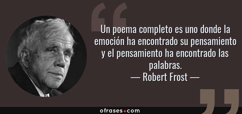 Frases de Robert Frost - Un poema completo es uno donde la emoción ha encontrado su pensamiento y el pensamiento ha encontrado las palabras.