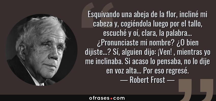 Frases de Robert Frost - Esquivando una abeja de la flor, incliné mi cabeza y, cogiéndola luego por el tallo, escuché y oí, clara, la palabra... ¿Pronunciaste mi nombre? ¿O bien dijiste...? Sí, alguien dijo: ¡Ven! , mientras yo me inclinaba. Si acaso lo pensaba, no lo dije en voz alta... Por eso regresé.