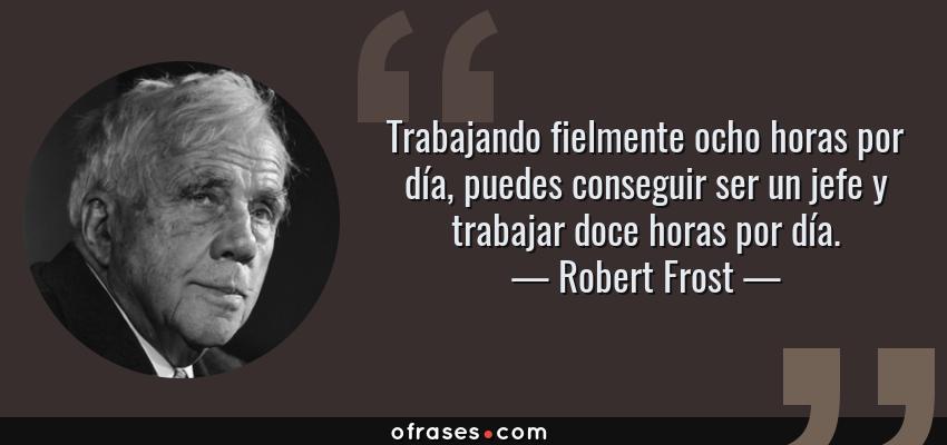 Frases de Robert Frost - Trabajando fielmente ocho horas por día, puedes conseguir ser un jefe y trabajar doce horas por día.