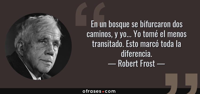 Frases de Robert Frost - En un bosque se bifurcaron dos caminos, y yo... Yo tomé el menos transitado. Esto marcó toda la diferencia.
