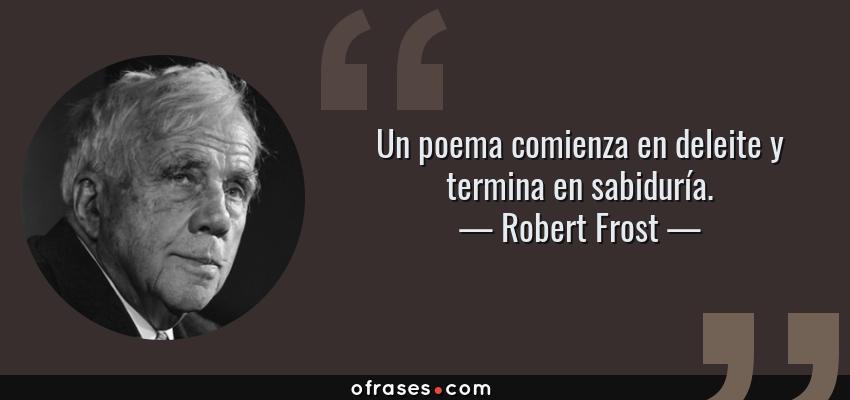 Frases de Robert Frost - Un poema comienza en deleite y termina en sabiduría.