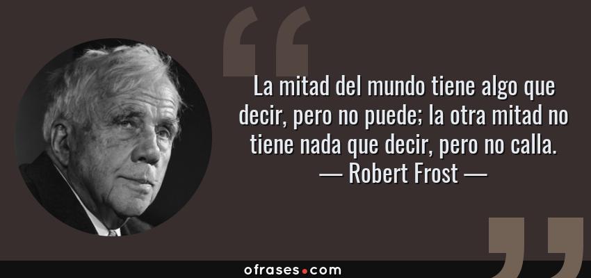 Frases de Robert Frost - La mitad del mundo tiene algo que decir, pero no puede; la otra mitad no tiene nada que decir, pero no calla.