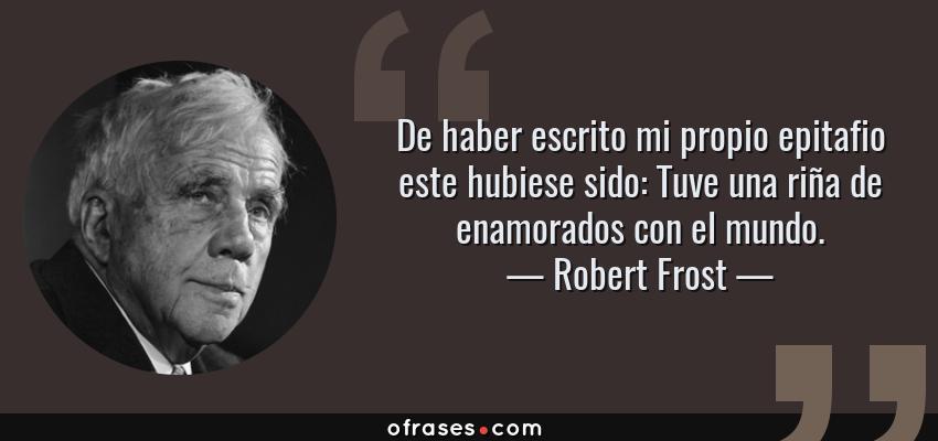 Frases de Robert Frost - De haber escrito mi propio epitafio este hubiese sido: Tuve una riña de enamorados con el mundo.