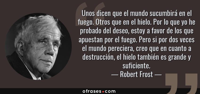 Frases de Robert Frost - Unos dicen que el mundo sucumbirá en el fuego. Otros que en el hielo. Por lo que yo he probado del deseo, estoy a favor de los que apuestan por el fuego. Pero si por dos veces el mundo pereciera, creo que en cuanto a destrucción, el hielo también es grande y suficiente.