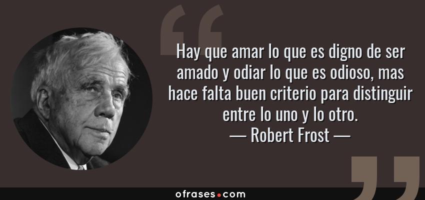 Frases de Robert Frost - Hay que amar lo que es digno de ser amado y odiar lo que es odioso, mas hace falta buen criterio para distinguir entre lo uno y lo otro.