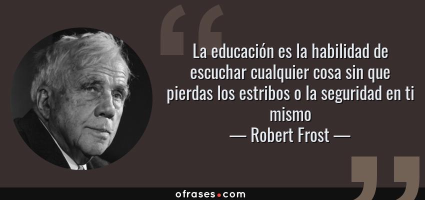 Frases de Robert Frost - La educación es la habilidad de escuchar cualquier cosa sin que pierdas los estribos o la seguridad en ti mismo