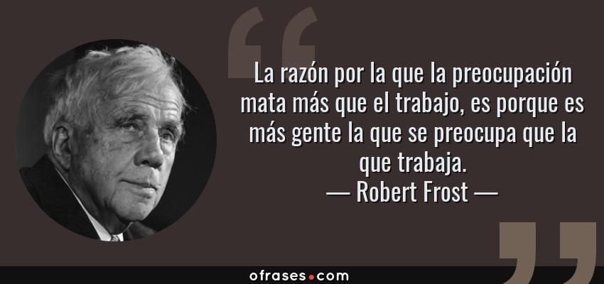 Frases de Robert Frost - La razón por la que la preocupación mata más que el trabajo, es porque es más gente la que se preocupa que la que trabaja.