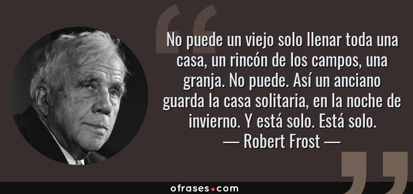 Frases de Robert Frost - No puede un viejo solo llenar toda una casa, un rincón de los campos, una granja. No puede. Así un anciano guarda la casa solitaria, en la noche de invierno. Y está solo. Está solo.