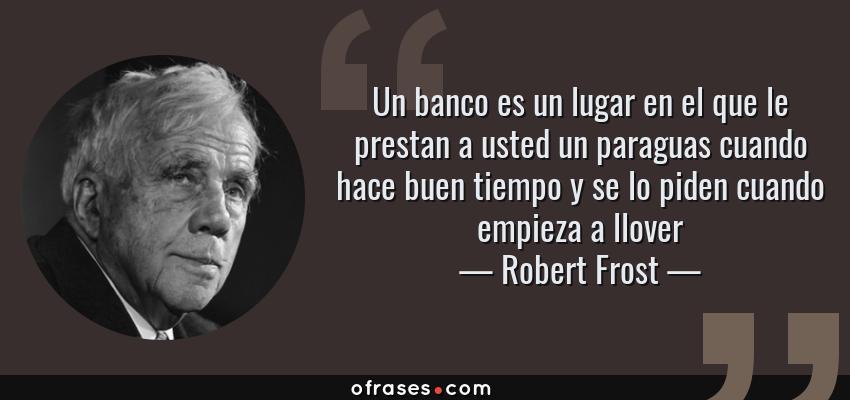 Frases de Robert Frost - Un banco es un lugar en el que le prestan a usted un paraguas cuando hace buen tiempo y se lo piden cuando empieza a llover